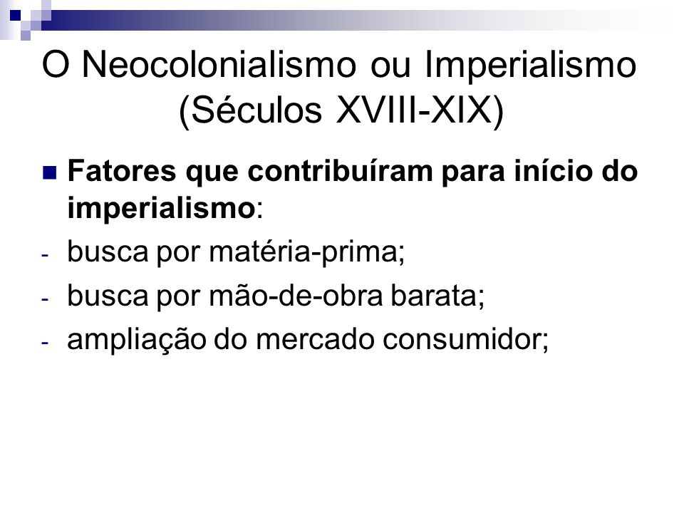 O Neocolonialismo ou Imperialismo (Séculos XVIII-XIX) Fatores que contribuíram para início do imperialismo: - busca por matéria-prima; - busca por mão-de-obra barata; - ampliação do mercado consumidor;