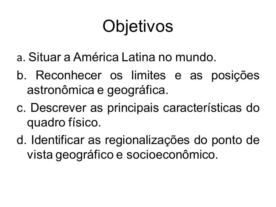 Objetivos a. Situar a América Latina no mundo. b. Reconhecer os limites e as posições astronômica e geográfica. c. Descrever as principais característ