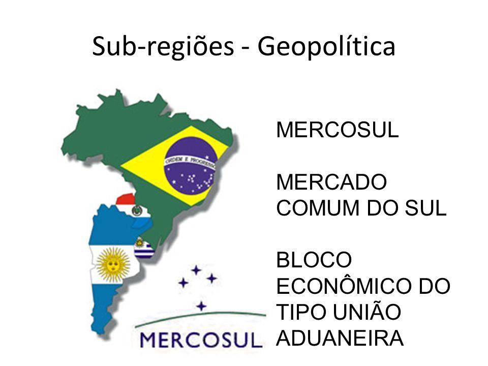 Sub-regiões - Geopolítica MERCOSUL MERCADO COMUM DO SUL BLOCO ECONÔMICO DO TIPO UNIÃO ADUANEIRA