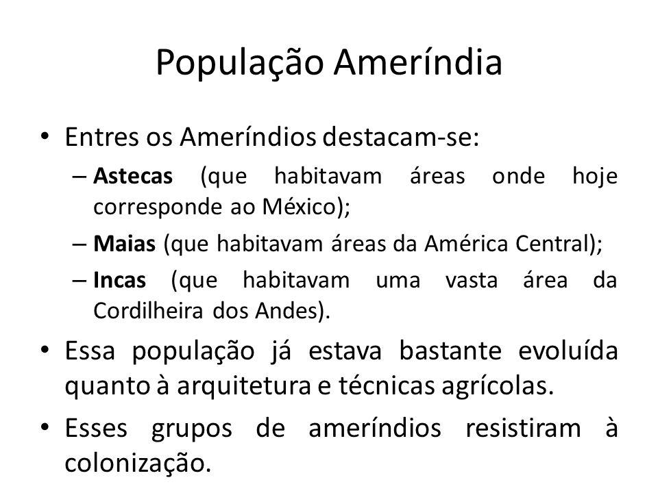 População Ameríndia Entres os Ameríndios destacam-se: – Astecas (que habitavam áreas onde hoje corresponde ao México); – Maias (que habitavam áreas da