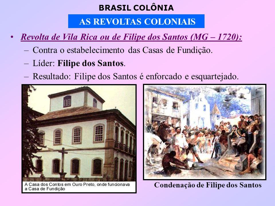 BRASIL COLÔNIA AS REVOLTAS COLONIAIS Revolta de Vila Rica ou de Filipe dos Santos (MG – 1720): –Contra o estabelecimento das Casas de Fundição.