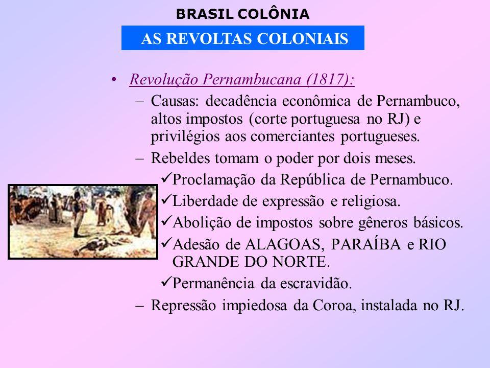 BRASIL COLÔNIA AS REVOLTAS COLONIAIS Revolução Pernambucana (1817): –Causas: decadência econômica de Pernambuco, altos impostos (corte portuguesa no RJ) e privilégios aos comerciantes portugueses.
