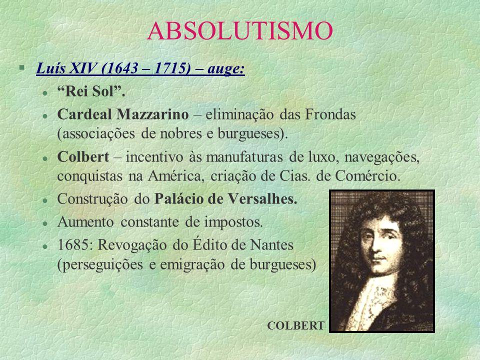 ABSOLUTISMO §Luís XIV (1643 – 1715) – auge: l Rei Sol. l Cardeal Mazzarino – eliminação das Frondas (associações de nobres e burgueses). l Colbert – i