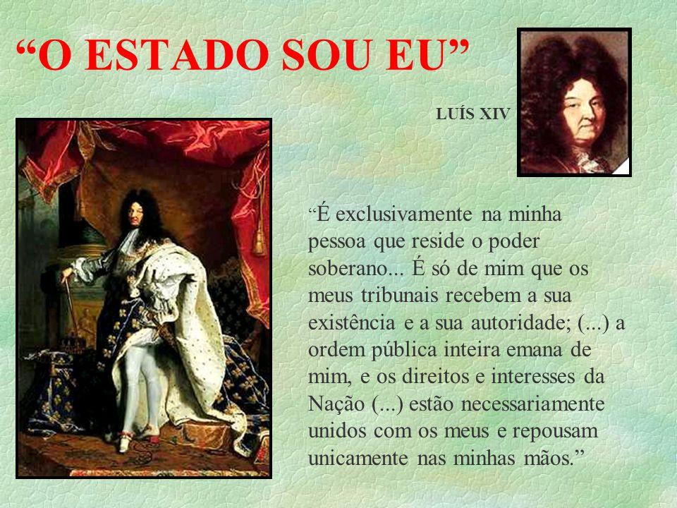 O ESTADO SOU EU LUÍS XIV É exclusivamente na minha pessoa que reside o poder soberano... É só de mim que os meus tribunais recebem a sua existência e