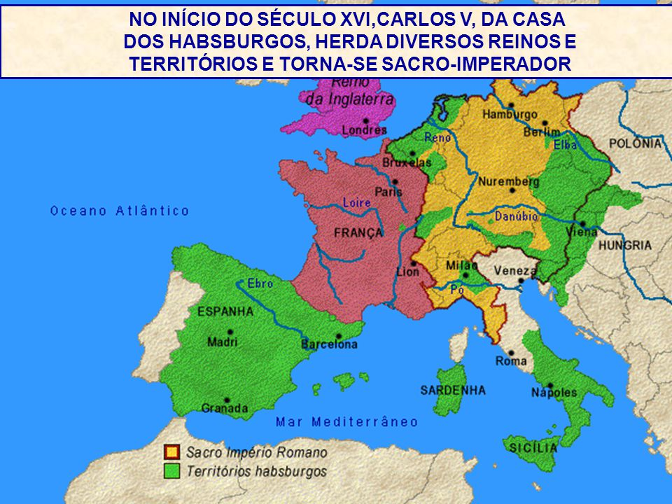 . NO INÍCIO DO SÉCULO XVI,CARLOS V, DA CASA DOS HABSBURGOS, HERDA DIVERSOS REINOS E TERRITÓRIOS E TORNA-SE SACRO-IMPERADOR