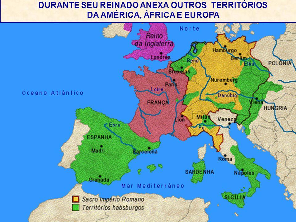 . DURANTE SEU REINADO ANEXA OUTROS TERRITÓRIOS DA AMÉRICA, ÁFRICA E EUROPA