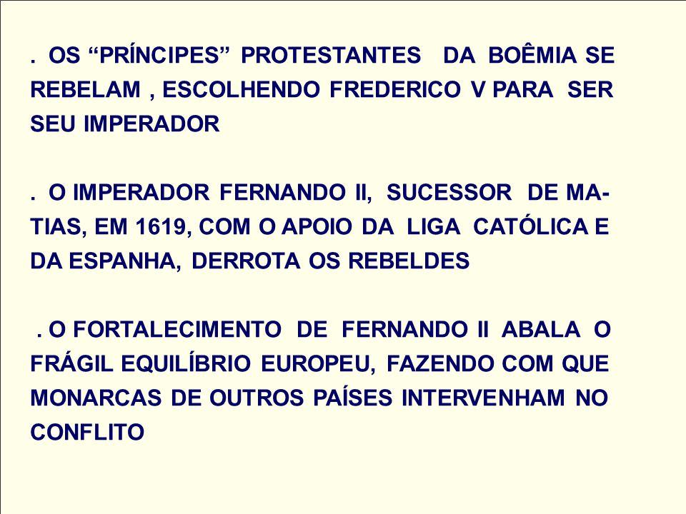 . OS PRÍNCIPES PROTESTANTES DA BOÊMIA SE REBELAM, ESCOLHENDO FREDERICO V PARA SER SEU IMPERADOR. O IMPERADOR FERNANDO II, SUCESSOR DE MA- TIAS, EM 161