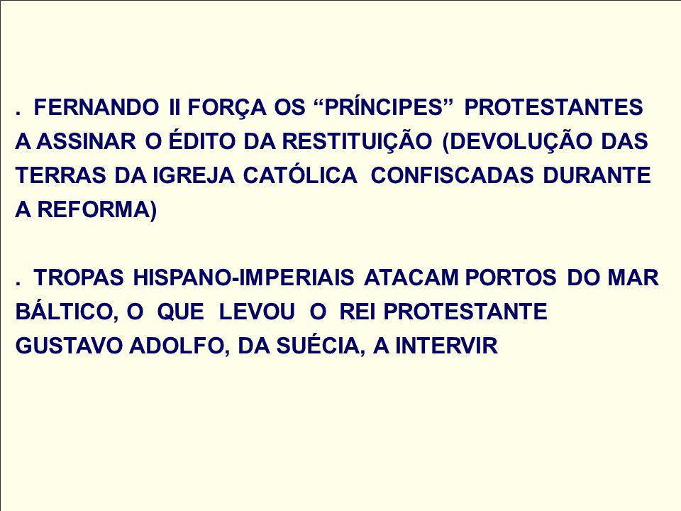 . FERNANDO II FORÇA OS PRÍNCIPES PROTESTANTES A ASSINAR O ÉDITO DA RESTITUIÇÃO (DEVOLUÇÃO DAS TERRAS DA IGREJA CATÓLICA CONFISCADAS DURANTE A REFORMA)