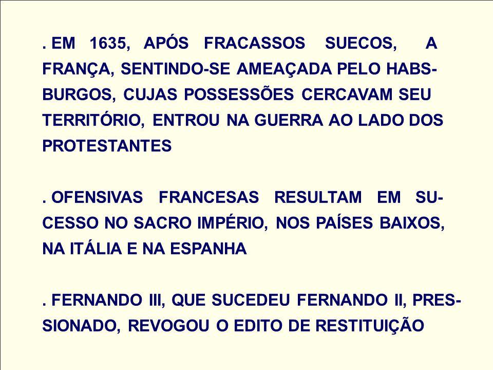 . EM 1635, APÓS FRACASSOS SUECOS, A FRANÇA, SENTINDO-SE AMEAÇADA PELO HABS- BURGOS, CUJAS POSSESSÕES CERCAVAM SEU TERRITÓRIO, ENTROU NA GUERRA AO LADO
