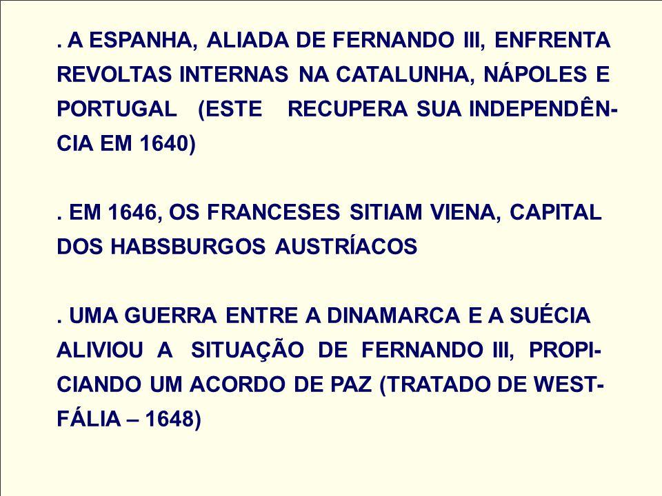 . A ESPANHA, ALIADA DE FERNANDO III, ENFRENTA REVOLTAS INTERNAS NA CATALUNHA, NÁPOLES E PORTUGAL (ESTE RECUPERA SUA INDEPENDÊN- CIA EM 1640). EM 1646,