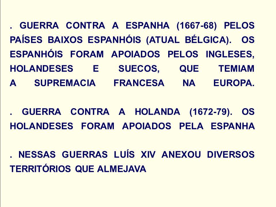. GUERRA CONTRA A ESPANHA (1667-68) PELOS PAÍSES BAIXOS ESPANHÓIS (ATUAL BÉLGICA). OS ESPANHÓIS FORAM APOIADOS PELOS INGLESES, HOLANDESES E SUECOS, QU