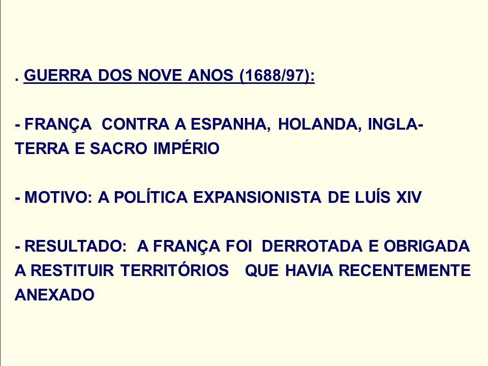 . GUERRA DOS NOVE ANOS (1688/97): - FRANÇA CONTRA A ESPANHA, HOLANDA, INGLA- TERRA E SACRO IMPÉRIO - MOTIVO: A POLÍTICA EXPANSIONISTA DE LUÍS XIV - RE