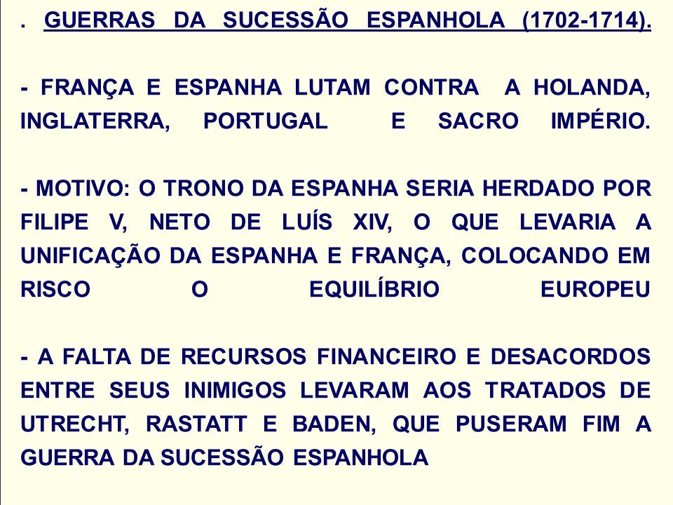. GUERRAS DA SUCESSÃO ESPANHOLA (1702-1714). - FRANÇA E ESPANHA LUTAM CONTRA A HOLANDA, INGLATERRA, PORTUGAL E SACRO IMPÉRIO. - MOTIVO: O TRONO DA ESP