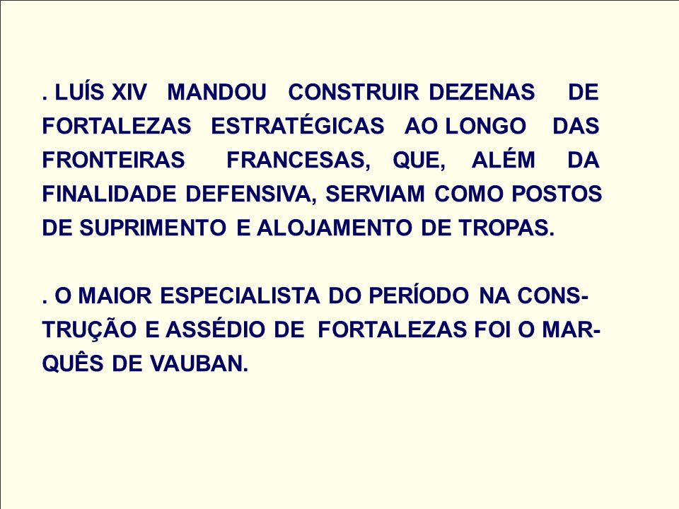 . LUÍS XIV MANDOU CONSTRUIR DEZENAS DE FORTALEZAS ESTRATÉGICAS AO LONGO DAS FRONTEIRAS FRANCESAS, QUE, ALÉM DA FINALIDADE DEFENSIVA, SERVIAM COMO POST