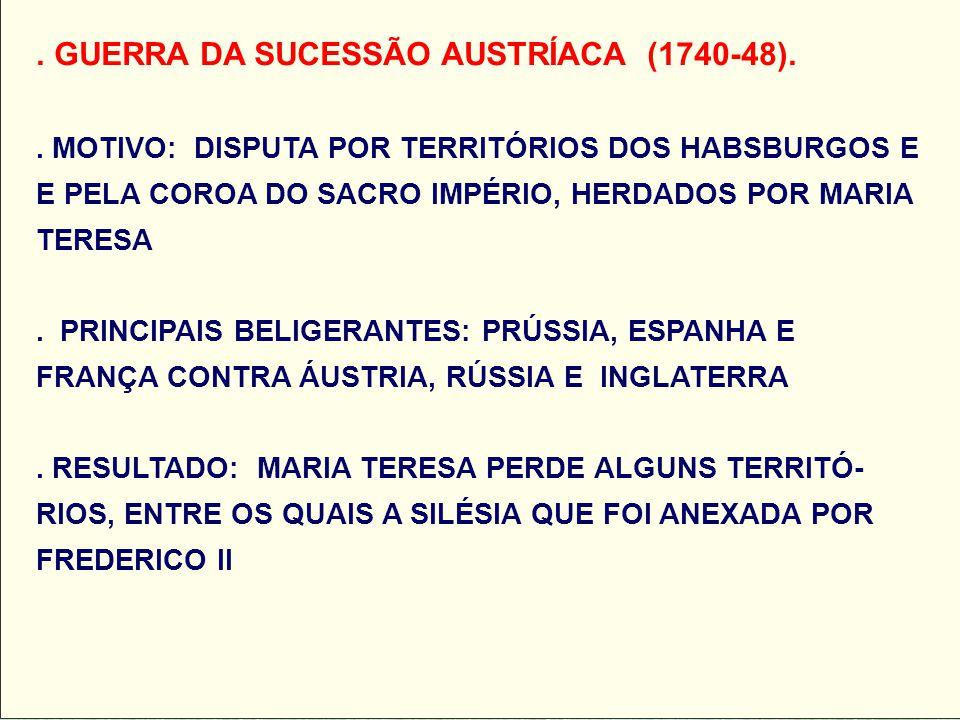 . GUERRA DA SUCESSÃO AUSTRÍACA (1740-48).. MOTIVO: DISPUTA POR TERRITÓRIOS DOS HABSBURGOS E E PELA COROA DO SACRO IMPÉRIO, HERDADOS POR MARIA TERESA.