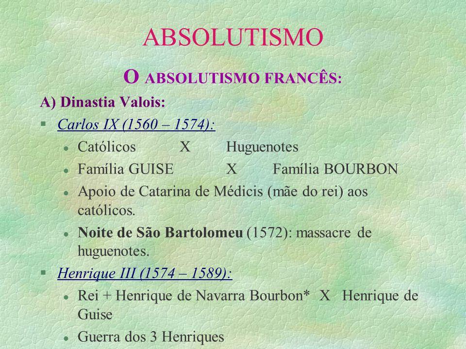 ABSOLUTISMO O ABSOLUTISMO FRANCÊS: A) Dinastia Valois: §Carlos IX (1560 – 1574): l Católicos X Huguenotes l Família GUISE XFamília BOURBON l Apoio de
