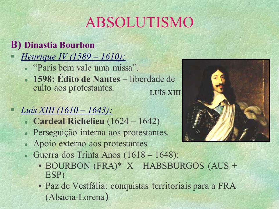 ABSOLUTISMO B) Dinastia Bourbon §Henrique IV (1589 – 1610): l Paris bem vale uma missa. l 1598: Édito de Nantes – liberdade de culto aos protestantes.