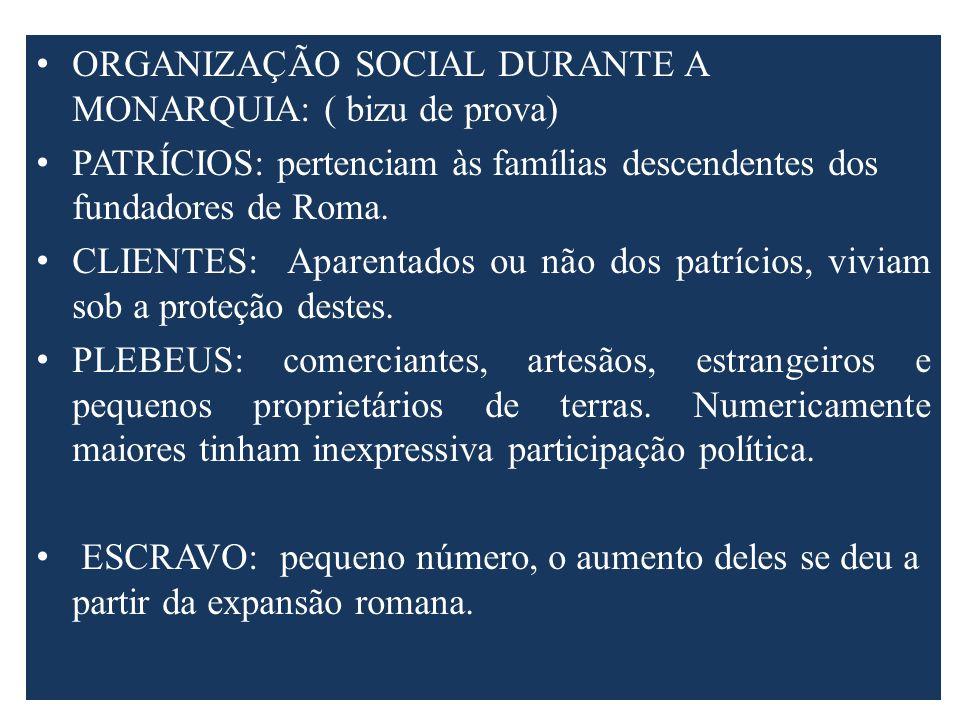 ORGANIZAÇÃO SOCIAL DURANTE A MONARQUIA: ( bizu de prova) PATRÍCIOS: pertenciam às famílias descendentes dos fundadores de Roma. CLIENTES: Aparentados