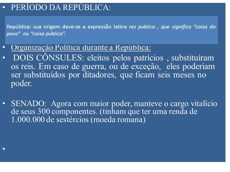 PERÍODO DA REPÚBLICA: Organização Política durante a República: DOIS CÔNSULES: eleitos pelos patrícios, substituíram os reis. Em caso de guerra, ou de