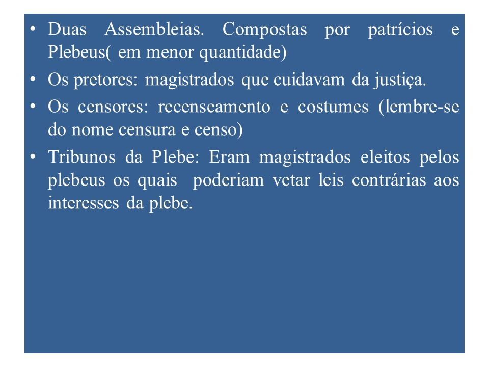 Duas Assembleias. Compostas por patrícios e Plebeus( em menor quantidade) Os pretores: magistrados que cuidavam da justiça. Os censores: recenseamento
