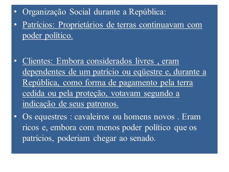 Organização Social durante a República: Patrícios: Proprietários de terras continuavam com poder político. Clientes: Embora considerados livres, eram