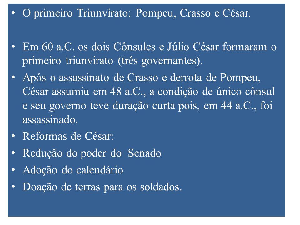 O primeiro Triunvirato: Pompeu, Crasso e César. Em 60 a.C. os dois Cônsules e Júlio César formaram o primeiro triunvirato (três governantes). Após o a