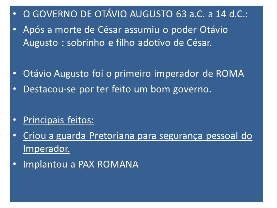 O GOVERNO DE OTÁVIO AUGUSTO 63 a.C. a 14 d.C.: Após a morte de César assumiu o poder Otávio Augusto : sobrinho e filho adotivo de César. Otávio August