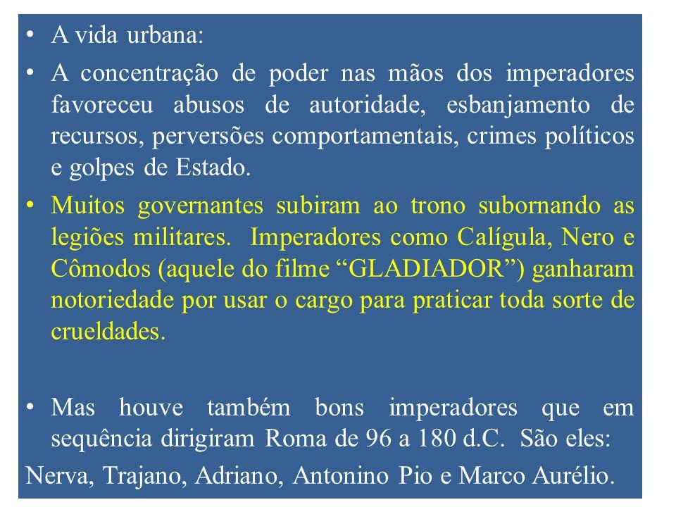 A vida urbana: A concentração de poder nas mãos dos imperadores favoreceu abusos de autoridade, esbanjamento de recursos, perversões comportamentais, crimes políticos e golpes de Estado.