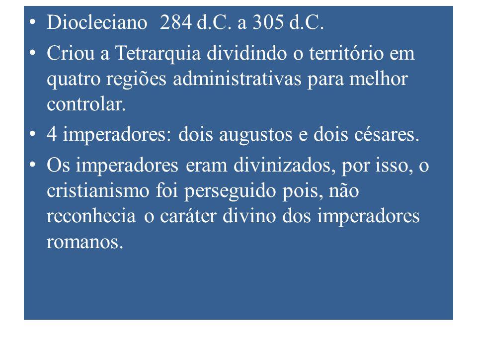 Diocleciano 284 d.C. a 305 d.C. Criou a Tetrarquia dividindo o território em quatro regiões administrativas para melhor controlar. 4 imperadores: dois
