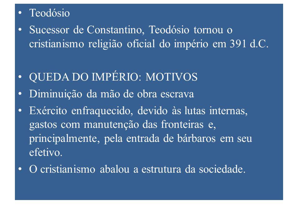 Teodósio Sucessor de Constantino, Teodósio tornou o cristianismo religião oficial do império em 391 d.C. QUEDA DO IMPÉRIO: MOTIVOS Diminuição da mão d