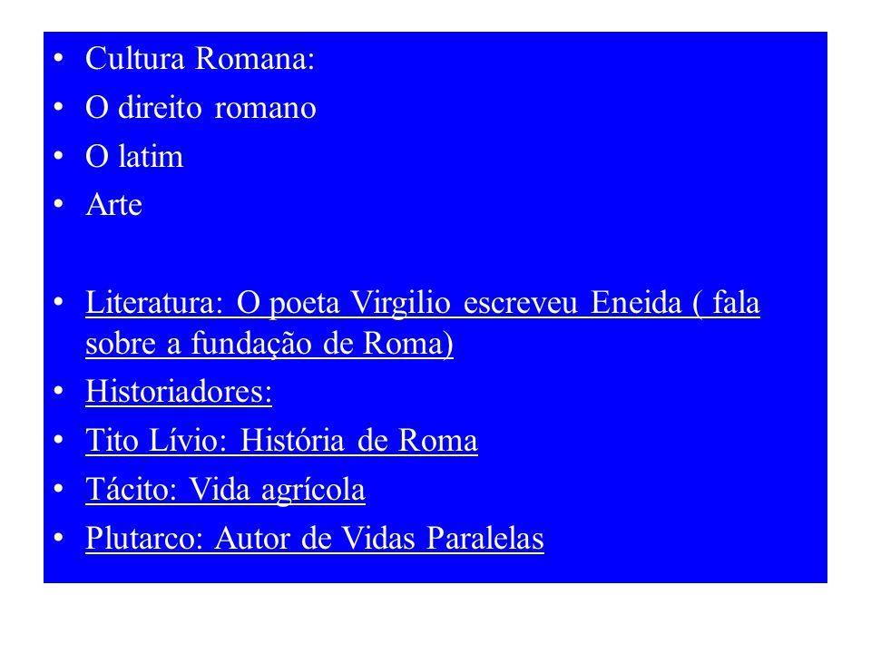 Cultura Romana: O direito romano O latim Arte Literatura: O poeta Virgilio escreveu Eneida ( fala sobre a fundação de Roma) Historiadores: Tito Lívio: