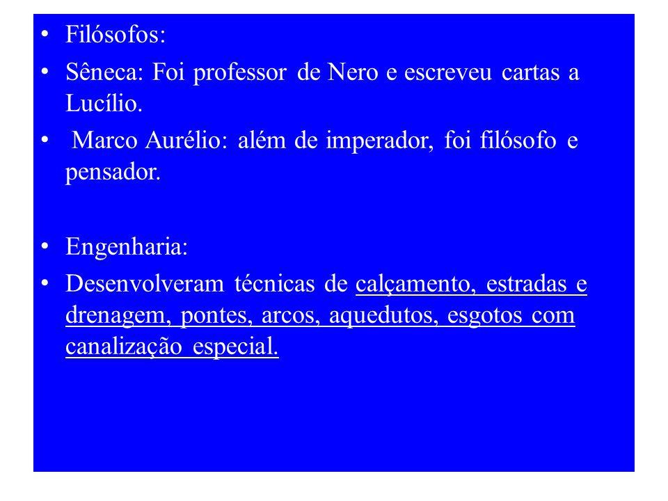 Filósofos: Sêneca: Foi professor de Nero e escreveu cartas a Lucílio. Marco Aurélio: além de imperador, foi filósofo e pensador. Engenharia: Desenvolv