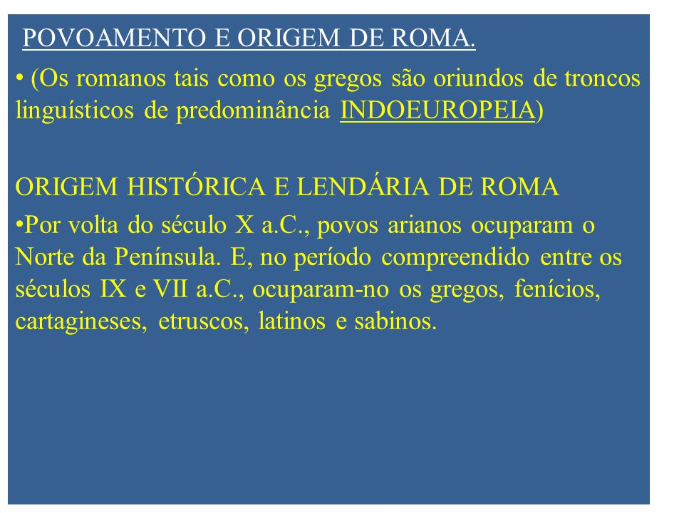 POVOAMENTO E ORIGEM DE ROMA. (Os romanos tais como os gregos são oriundos de troncos linguísticos de predominância INDOEUROPEIA) ORIGEM HISTÓRICA E LE