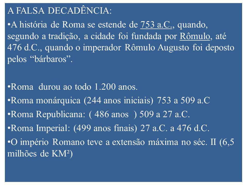 A FALSA DECADÊNCIA: A história de Roma se estende de 753 a.C., quando, segundo a tradição, a cidade foi fundada por Rômulo, até 476 d.C., quando o imperador Rômulo Augusto foi deposto pelos bárbaros.