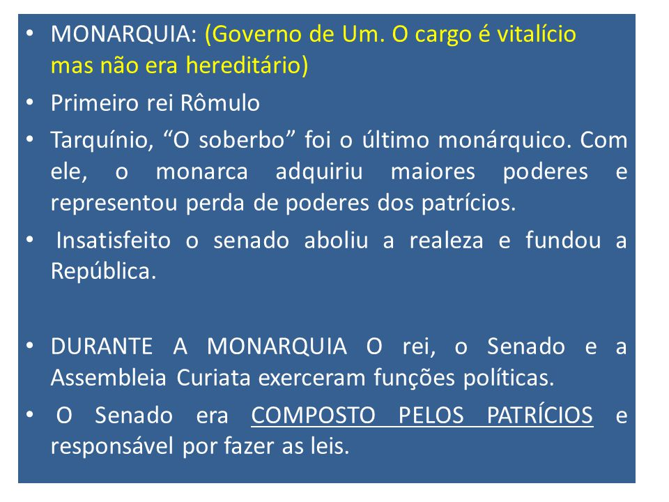 MONARQUIA: (Governo de Um. O cargo é vitalício mas não era hereditário) Primeiro rei Rômulo Tarquínio, O soberbo foi o último monárquico. Com ele, o m