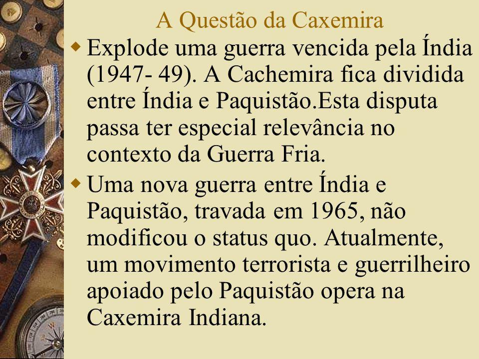 A Questão da Caxemira Explode uma guerra vencida pela Índia (1947- 49). A Cachemira fica dividida entre Índia e Paquistão.Esta disputa passa ter espec