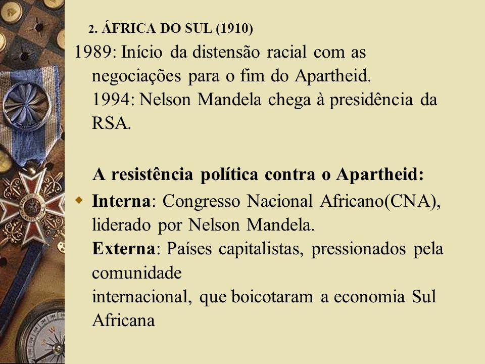 2. ÁFRICA DO SUL (1910) 1989: Início da distensão racial com as negociações para o fim do Apartheid. 1994: Nelson Mandela chega à presidência da RSA.