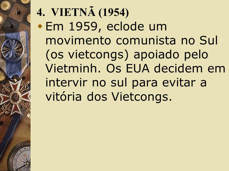 4. VIETNÃ (1954) Em 1959, eclode um movimento comunista no Sul (os vietcongs) apoiado pelo Vietminh. Os EUA decidem em intervir no sul para evitar a v