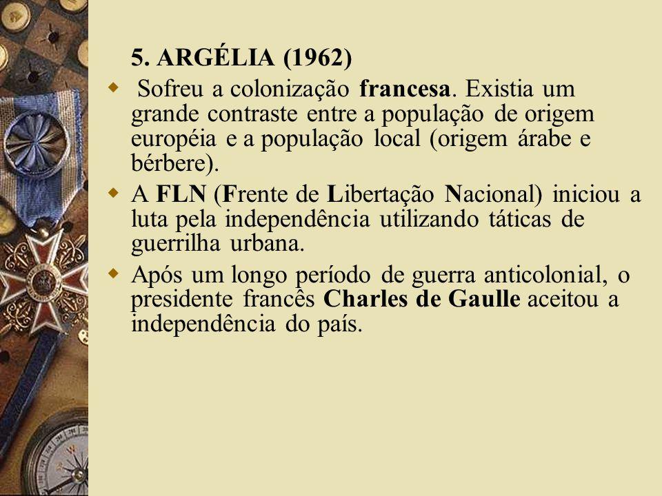 5. ARGÉLIA (1962) Sofreu a colonização francesa. Existia um grande contraste entre a população de origem européia e a população local (origem árabe e