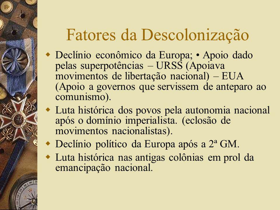 Fatores da Descolonização Declínio econômico da Europa; Apoio dado pelas superpotências – URSS (Apoiava movimentos de libertação nacional) – EUA (Apoi