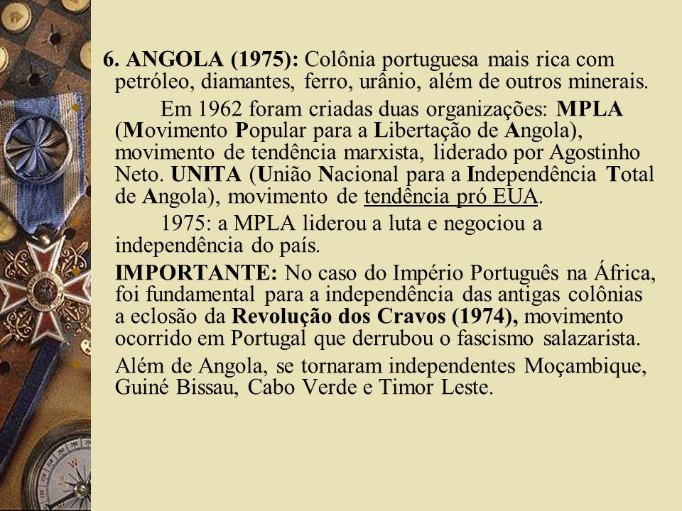 6. ANGOLA (1975): Colônia portuguesa mais rica com petróleo, diamantes, ferro, urânio, além de outros minerais. Em 1962 foram criadas duas organizaçõe