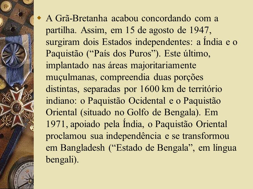 A Grã-Bretanha acabou concordando com a partilha. Assim, em 15 de agosto de 1947, surgiram dois Estados independentes: a Índia e o Paquistão (País dos