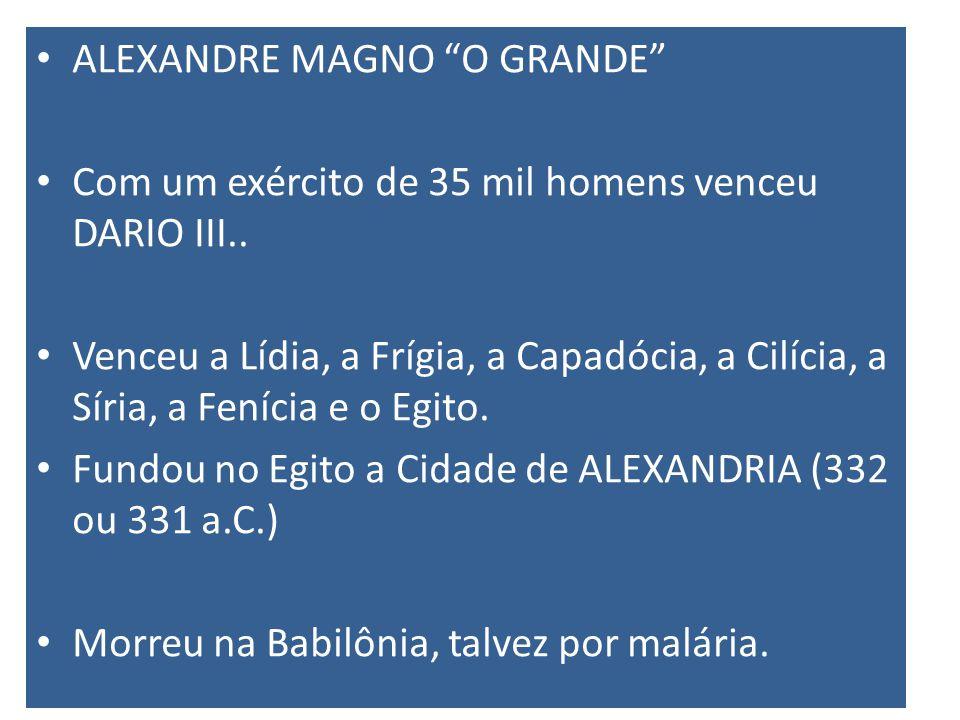 ALEXANDRE MAGNO O GRANDE Com um exército de 35 mil homens venceu DARIO III..