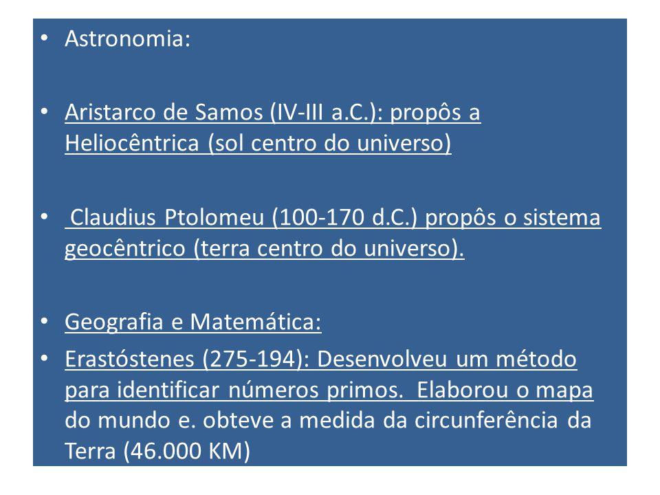 Astronomia: Aristarco de Samos (IV-III a.C.): propôs a Heliocêntrica (sol centro do universo) Claudius Ptolomeu (100-170 d.C.) propôs o sistema geocêntrico (terra centro do universo).