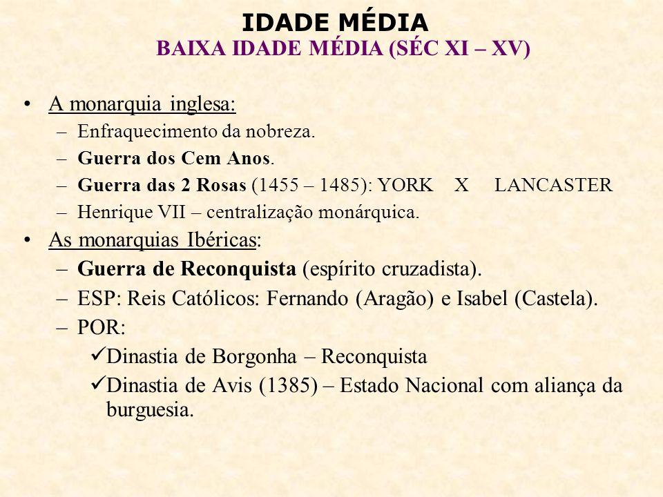IDADE MÉDIA BAIXA IDADE MÉDIA (SÉC XI – XV) 7 – A CRISE DOS SÉCULOS XIV E XV: Guerra dos Cem Anos (1337 – 1453): –FRA*XING –Sucessão do trono francês –Filipe VI (Dinastia Valois – FRA) X Eduardo III (ING) –Controle de Flandres (comércio de tecidos) –1ª fase – vantagem da ING –Carlos V (FRA) – recuperação parcial francesa –Disputa interna pelo poder na FRA: Armagnacs* X Borghinhões –ING + Borguinhões: controle de quase metade da FRA.