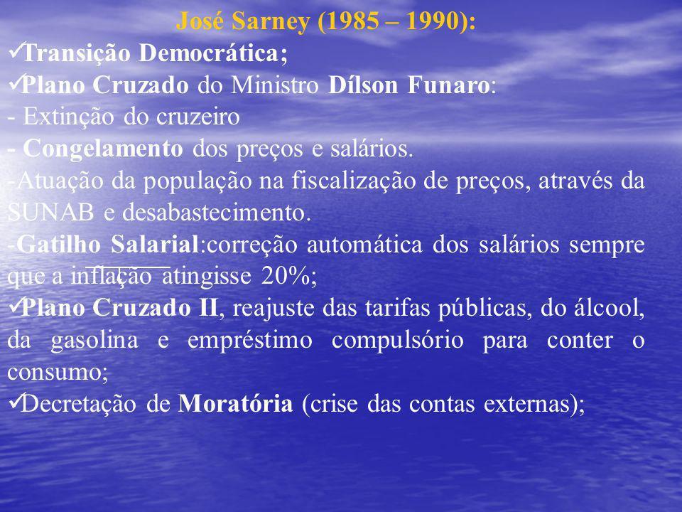 José Sarney (1985 – 1990): Transição Democrática; Plano Cruzado do Ministro Dílson Funaro: - Extinção do cruzeiro - Congelamento dos preços e salários.