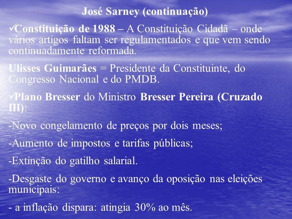 José Sarney (continuação) Constituição de 1988 – A Constituição Cidadã – onde vários artigos faltam ser regulamentados e que vem sendo continuadamente reformada.