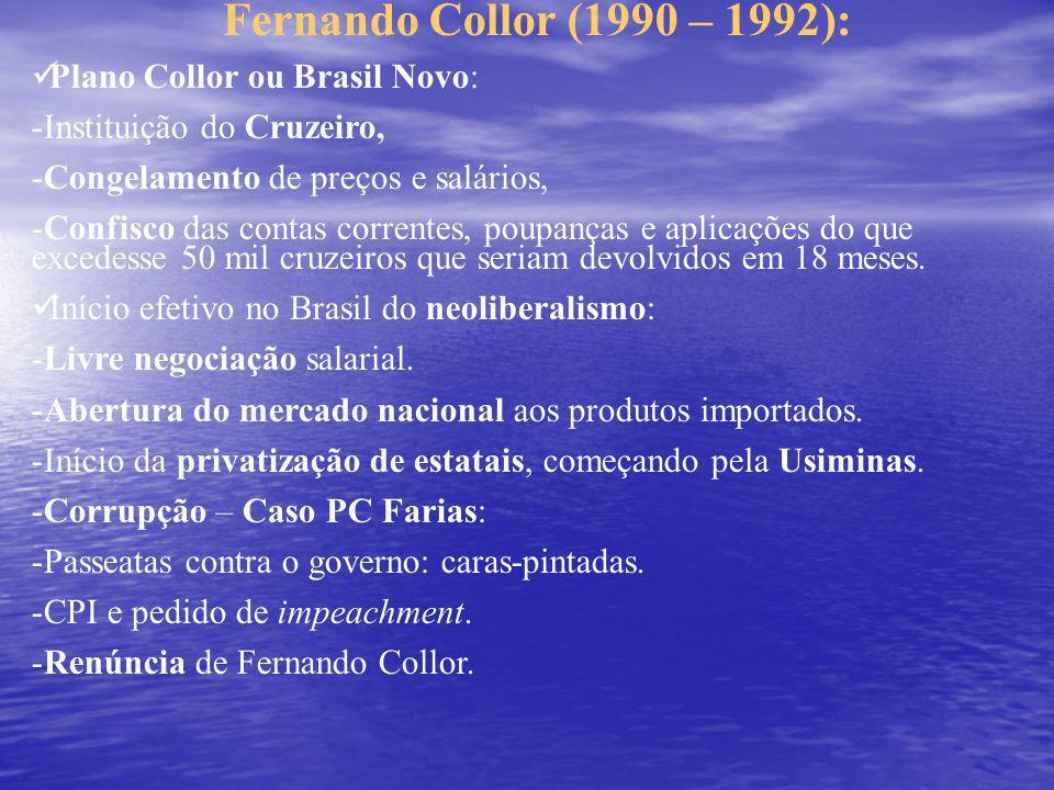 Fernando Collor (1990 – 1992): Plano Collor ou Brasil Novo: -Instituição do Cruzeiro, -Congelamento de preços e salários, -Confisco das contas correntes, poupanças e aplicações do que excedesse 50 mil cruzeiros que seriam devolvidos em 18 meses.