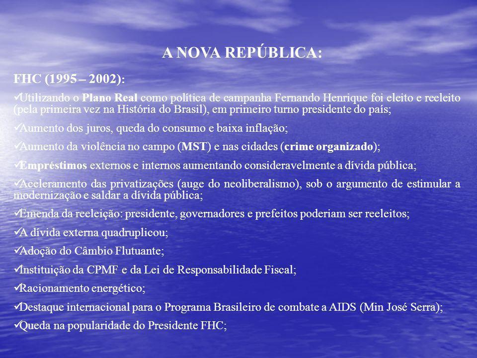 A NOVA REPÚBLICA: FHC (1995 – 2002) : Utilizando o Plano Real como política de campanha Fernando Henrique foi eleito e reeleito (pela primeira vez na História do Brasil), em primeiro turno presidente do país; Aumento dos juros, queda do consumo e baixa inflação; Aumento da violência no campo (MST) e nas cidades (crime organizado); Empréstimos externos e internos aumentando consideravelmente a dívida pública; Aceleramento das privatizações (auge do neoliberalismo), sob o argumento de estimular a modernização e saldar a dívida pública; Emenda da reeleição: presidente, governadores e prefeitos poderiam ser reeleitos; A dívida externa quadruplicou; Adoção do Câmbio Flutuante; Instituição da CPMF e da Lei de Responsabilidade Fiscal; Racionamento energético; Destaque internacional para o Programa Brasileiro de combate a AIDS (Min José Serra); Queda na popularidade do Presidente FHC;