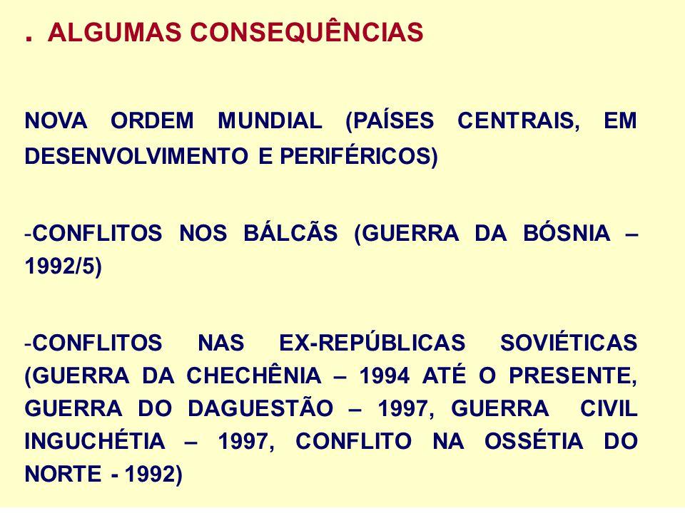 . ALGUMAS CONSEQUÊNCIAS NOVA ORDEM MUNDIAL (PAÍSES CENTRAIS, EM DESENVOLVIMENTO E PERIFÉRICOS) -CONFLITOS NOS BÁLCÃS (GUERRA DA BÓSNIA – 1992/5) -CONF